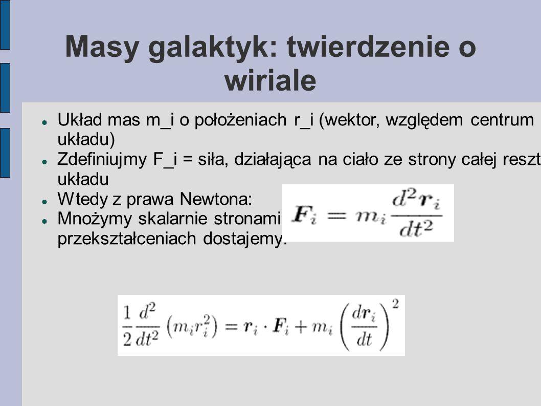 Masy galaktyk: twierdzenie o wiriale Układ mas m_i o położeniach r_i (wektor, względem centrum układu) Zdefiniujmy F_i = siła, działająca na ciało ze strony całej reszty układu Wtedy z prawa Newtona: Mnożymy skalarnie stronami przez r_i i po paru przekształceniach dostajemy: