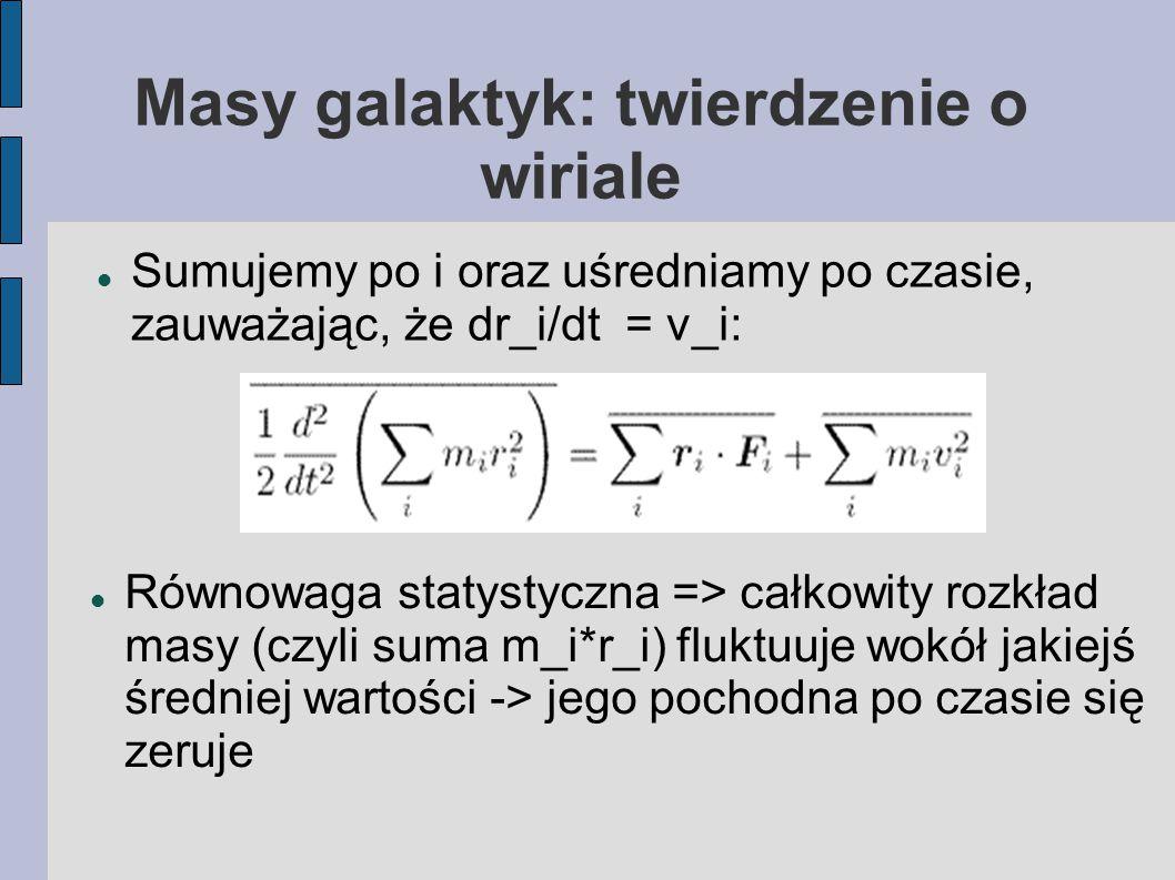 Masy galaktyk: twierdzenie o wiriale Sumujemy po i oraz uśredniamy po czasie, zauważając, że dr_i/dt = v_i: Równowaga statystyczna => całkowity rozkład masy (czyli suma m_i*r_i) fluktuuje wokół jakiejś średniej wartości -> jego pochodna po czasie się zeruje