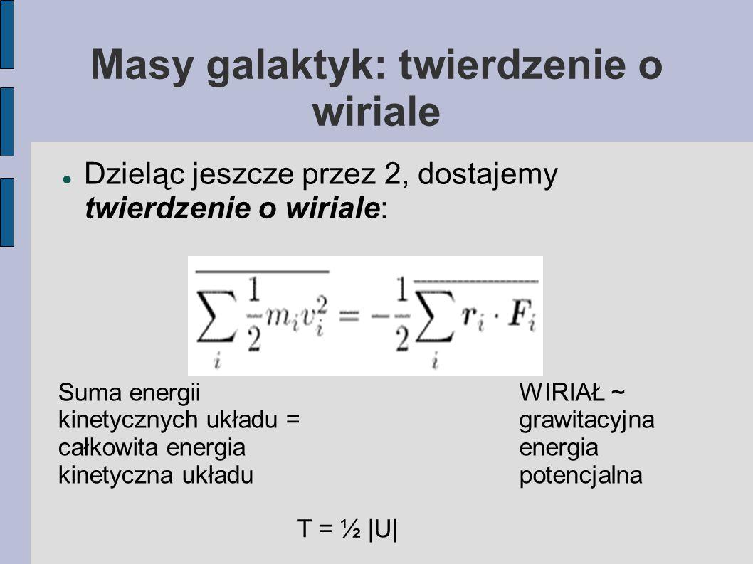 Masy galaktyk: twierdzenie o wiriale Dzieląc jeszcze przez 2, dostajemy twierdzenie o wiriale: Suma energii kinetycznych układu = całkowita energia kinetyczna układu WIRIAŁ ~ grawitacyjna energia potencjalna T = ½ |U|