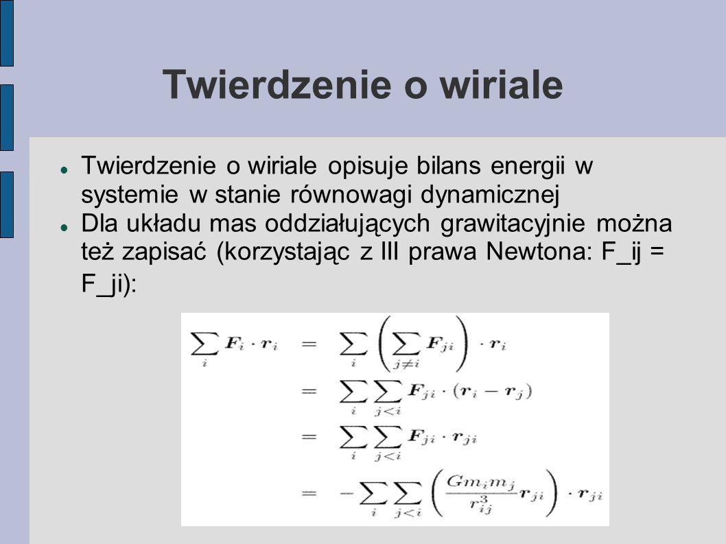 Twierdzenie o wiriale Twierdzenie o wiriale opisuje bilans energii w systemie w stanie równowagi dynamicznej Dla układu mas oddziałujących grawitacyjnie można też zapisać (korzystając z III prawa Newtona: F_ij = F_ji):