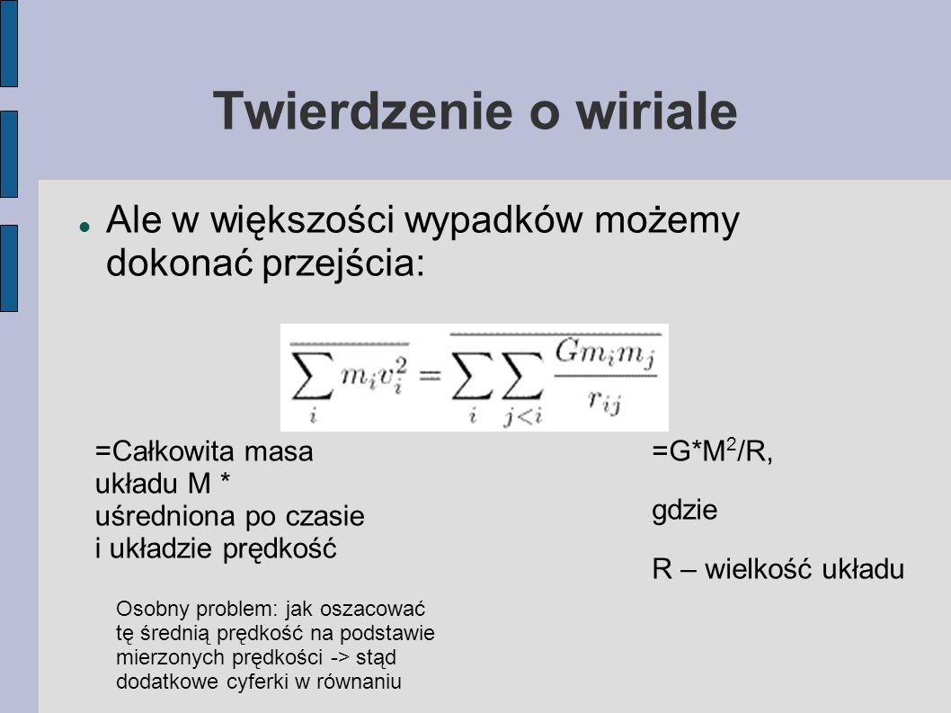 Twierdzenie o wiriale Ale w większości wypadków możemy dokonać przejścia: =Całkowita masa układu M * uśredniona po czasie i układzie prędkość =G*M 2 /