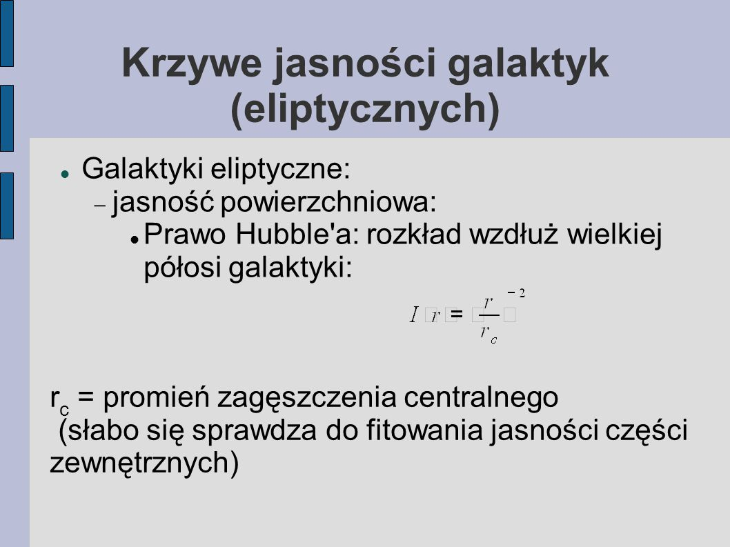 Krzywe jasności galaktyk (eliptycznych) Galaktyki eliptyczne:  jasność powierzchniowa: Prawo Hubble a: rozkład wzdłuż wielkiej półosi galaktyki: r c = promień zagęszczenia centralnego (słabo się sprawdza do fitowania jasności części zewnętrznych)