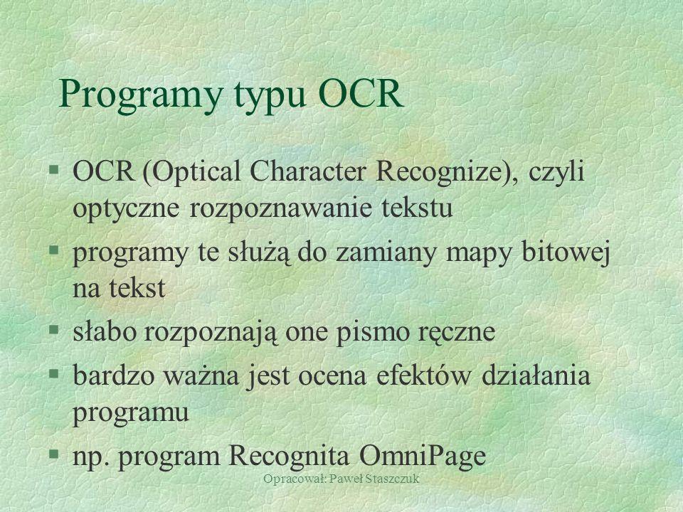Opracował: Paweł Staszczuk Programy typu OCR §OCR (Optical Character Recognize), czyli optyczne rozpoznawanie tekstu §programy te służą do zamiany mapy bitowej na tekst §słabo rozpoznają one pismo ręczne §bardzo ważna jest ocena efektów działania programu §np.