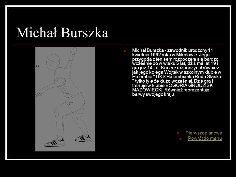 Michał Burszka Michał Burszka - zawodnik urodzony 11 kwietnia 1992 roku w Mikołowie.