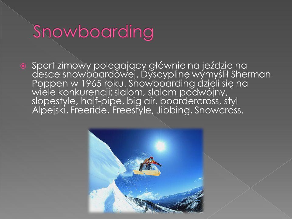  Sport zimowy polegający głównie na jeździe na desce snowboardowej. Dyscyplinę wymyślił Sherman Poppen w 1965 roku. Snowboarding dzieli się na wiele