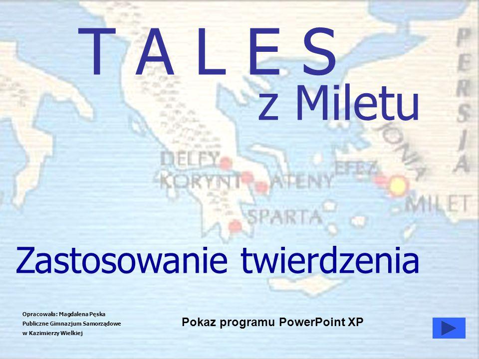 T A L E S z Miletu Opracowała: Magdalena Pęska Publiczne Gimnazjum Samorządowe w Kazimierzy Wielkiej Pokaz programu PowerPoint XP Zastosowanie twierdz