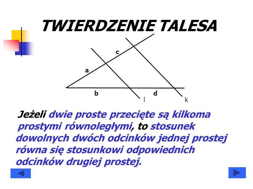 Jeżeli dwie proste przecięte są kilkoma prostymi równoległymi, TWIERDZENIE TALESA kl a b c d to stosunek dowolnych dwóch odcinków jednej prostej równa