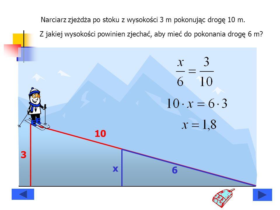 Narciarz zjeżdża po stoku z wysokości 3 m pokonując drogę 10 m. Z jakiej wysokości powinien zjechać, aby mieć do pokonania drogę 6 m? 3 10 x 6