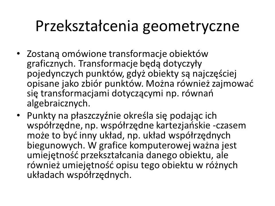 Przekształcenia geometryczne Zostaną omówione transformacje obiektów graficznych. Transformacje będą dotyczyły pojedynczych punktów, gdyż obiekty są n
