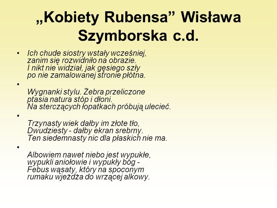 """""""Kobiety Rubensa"""" Wisława Szymborska c.d. Ich chude siostry wstały wcześniej, zanim się rozwidniło na obrazie. I nikt nie widział, jak gęsiego szły po"""