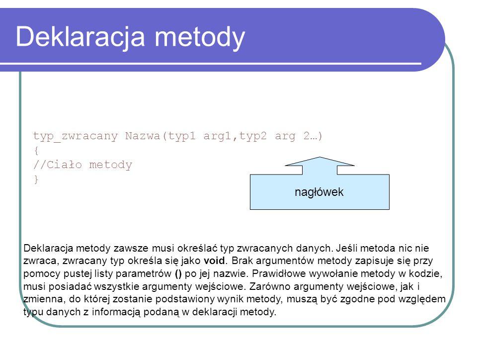 Deklaracja metody typ_zwracany Nazwa(typ1 arg1,typ2 arg 2…) { //Ciało metody } Deklaracja metody zawsze musi określać typ zwracanych danych.