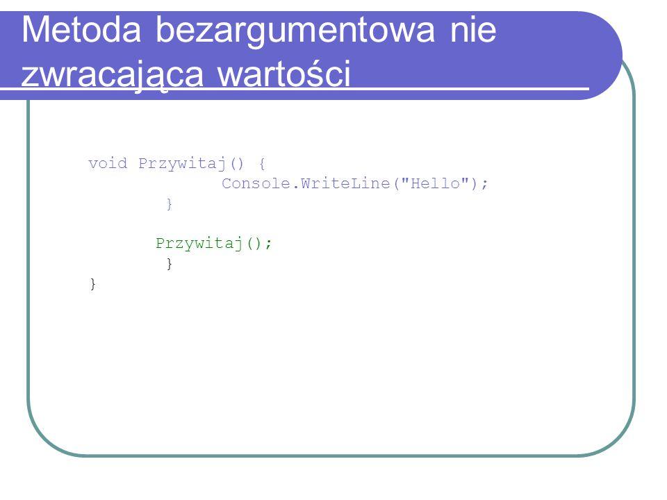 Metoda bezargumentowa nie zwracająca wartości void Przywitaj() { Console.WriteLine( Hello ); } Przywitaj(); }