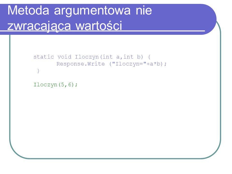 Metoda argumentowa nie zwracająca wartości static void Iloczyn(int a,int b) { Response.Write ( Iloczyn= +a*b); } Iloczyn(5,6);