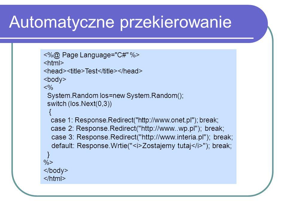 Automatyczne przekierowanie Test <% System.Random los=new System.Random(); switch (los.Next(0,3)) { case 1: Response.Redirect( http://www.onet.pl ); break; case 2: Response.Redirect( http://www..wp.pl ); break; case 3: Response.Redirect( http://www.interia.pl ); break; default: Response.Wrtie( Zostajemy tutaj ); break; } %>