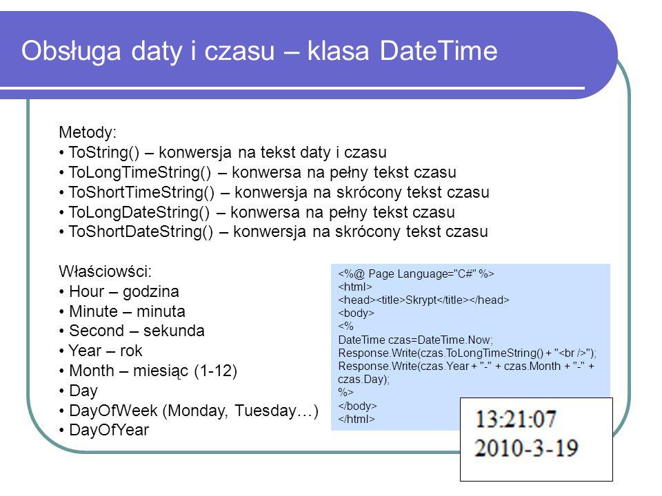 Obsługa daty i czasu – klasa DateTime Metody: ToString() – konwersja na tekst daty i czasu ToLongTimeString() – konwersa na pełny tekst czasu ToShortTimeString() – konwersja na skrócony tekst czasu ToLongDateString() – konwersa na pełny tekst czasu ToShortDateString() – konwersja na skrócony tekst czasu Właściowści: Hour – godzina Minute – minuta Second – sekunda Year – rok Month – miesiąc (1-12) Day DayOfWeek (Monday, Tuesday…) DayOfYear Skrypt <% DateTime czas=DateTime.Now; Response.Write(czas.ToLongTimeString() + ); Response.Write(czas.Year + - + czas.Month + - + czas.Day); %>