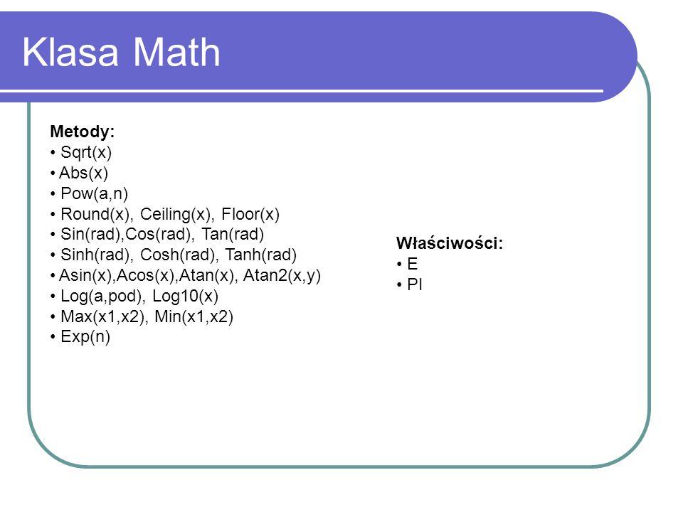 Klasa Math Metody: Sqrt(x) Abs(x) Pow(a,n) Round(x), Ceiling(x), Floor(x) Sin(rad),Cos(rad), Tan(rad) Sinh(rad), Cosh(rad), Tanh(rad) Asin(x),Acos(x),Atan(x), Atan2(x,y) Log(a,pod), Log10(x) Max(x1,x2), Min(x1,x2) Exp(n) Właściwości: E PI
