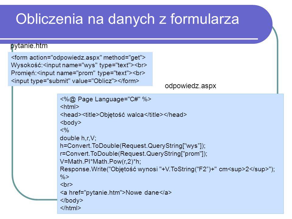 Obliczenia na danych z formularza Wysokość: Promięń: pytanie.htm Objętość walca <% double h,r,V; h=Convert.ToDouble(Request.QueryString[ wys ]); r=Convert.ToDouble(Request.QueryString[ prom ]); V=Math.PI*Math.Pow(r,2)*h; Response.Write( Objętość wynosi +V.ToString( F2 )+ cm 2 ); %> Nowe dane odpowiedz.aspx