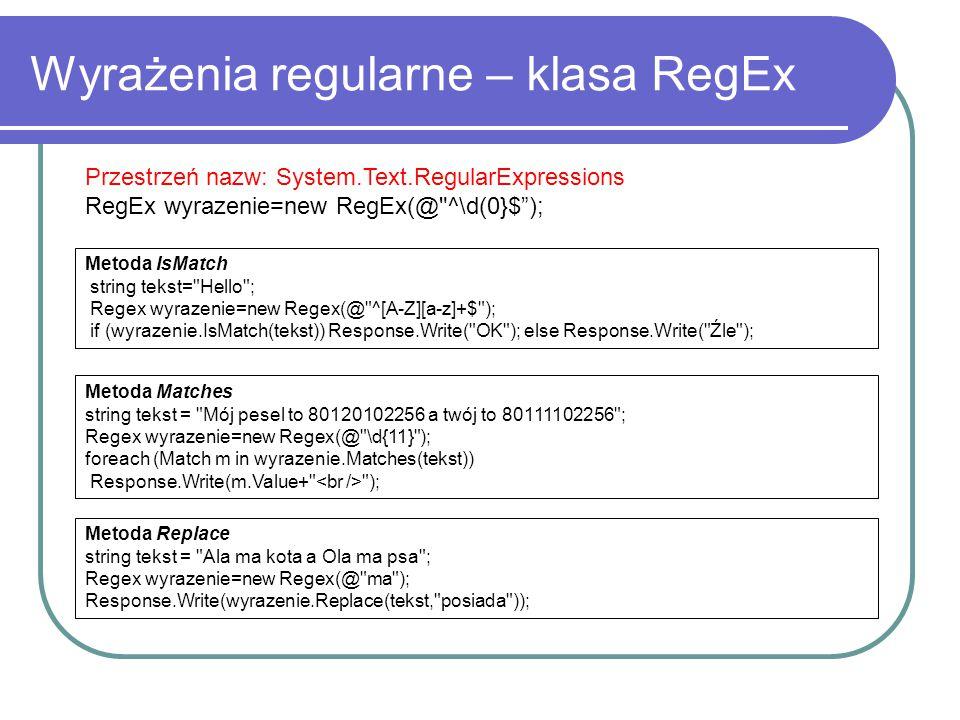 Wyrażenia regularne – klasa RegEx Przestrzeń nazw: System.Text.RegularExpressions RegEx wyrazenie=new RegEx(@ ^\d(0}$ ); Metoda IsMatch string tekst= Hello ; Regex wyrazenie=new Regex(@ ^[A-Z][a-z]+$ ); if (wyrazenie.IsMatch(tekst)) Response.Write( OK ); else Response.Write( Źle ); Metoda Matches string tekst = Mój pesel to 80120102256 a twój to 80111102256 ; Regex wyrazenie=new Regex(@ \d{11} ); foreach (Match m in wyrazenie.Matches(tekst)) Response.Write(m.Value+ ); Metoda Replace string tekst = Ala ma kota a Ola ma psa ; Regex wyrazenie=new Regex(@ ma ); Response.Write(wyrazenie.Replace(tekst, posiada ));
