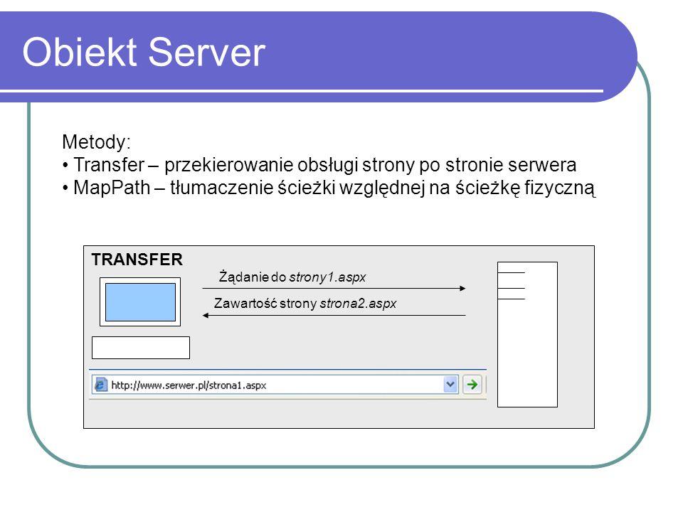 Obiekt Server Metody: Transfer – przekierowanie obsługi strony po stronie serwera MapPath – tłumaczenie ścieżki względnej na ścieżkę fizyczną Żądanie do strony1.aspx Zawartość strony strona2.aspx TRANSFER