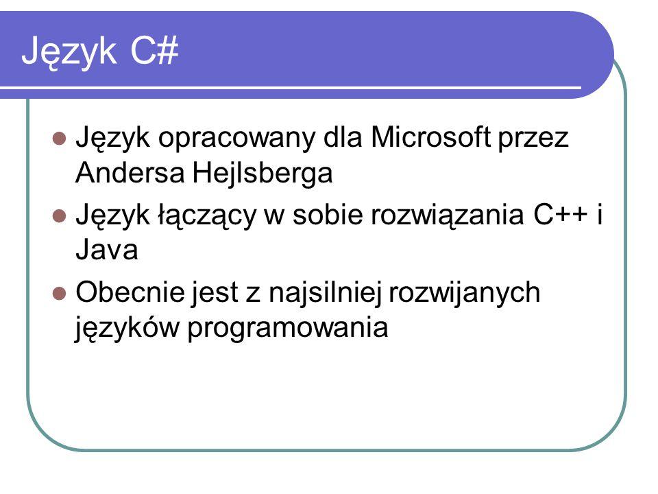 Język C# Język opracowany dla Microsoft przez Andersa Hejlsberga Język łączący w sobie rozwiązania C++ i Java Obecnie jest z najsilniej rozwijanych ję
