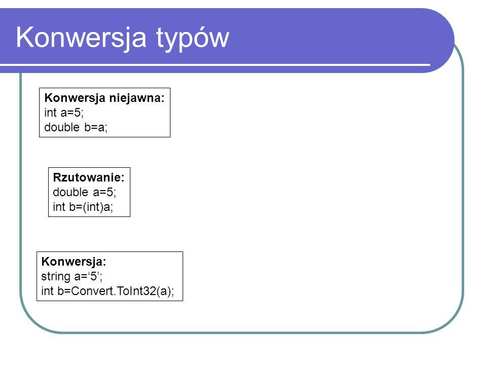 Konwersja typów Konwersja niejawna: int a=5; double b=a; Rzutowanie: double a=5; int b=(int)a; Konwersja: string a='5'; int b=Convert.ToInt32(a);