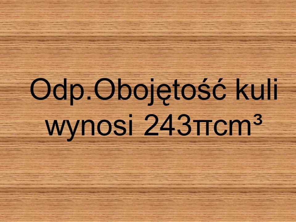 Zadanie 1 Oblicz objętość kuli wiedząc, że średnica wynosi 18cm. Obliczamy r: ½·18cm=9c m V=4/3πr³ V=4/3π729cm³ V=243πcm³ V=4/3πr³ V=4/3π729cm³ V=243π
