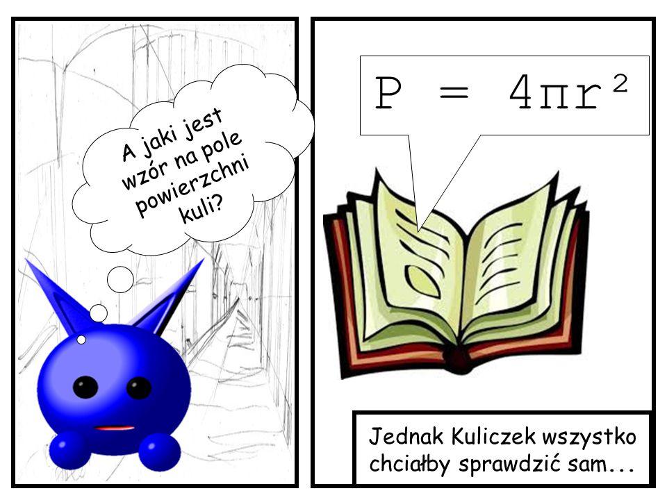 A jaki jest wzór na pole powierzchni kuli? P = 4πr² Jednak Kuliczek wszystko chciałby sprawdzić sam...