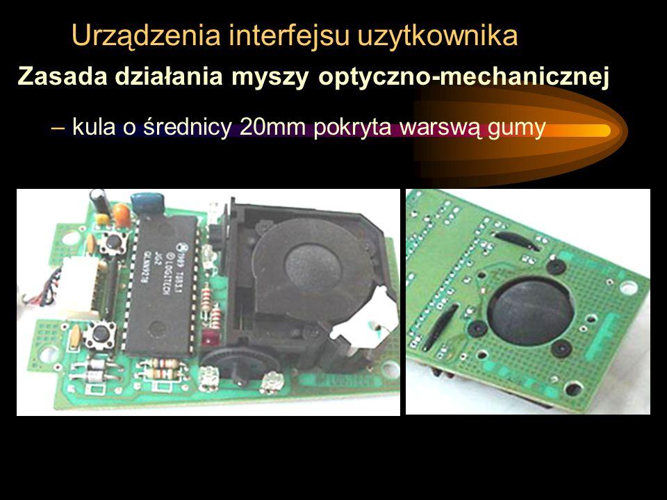 Urządzenia interfejsu uzytkownika Zasada działania myszy optyczno-mechanicznej –kula o średnicy 20mm pokryta warswą gumy