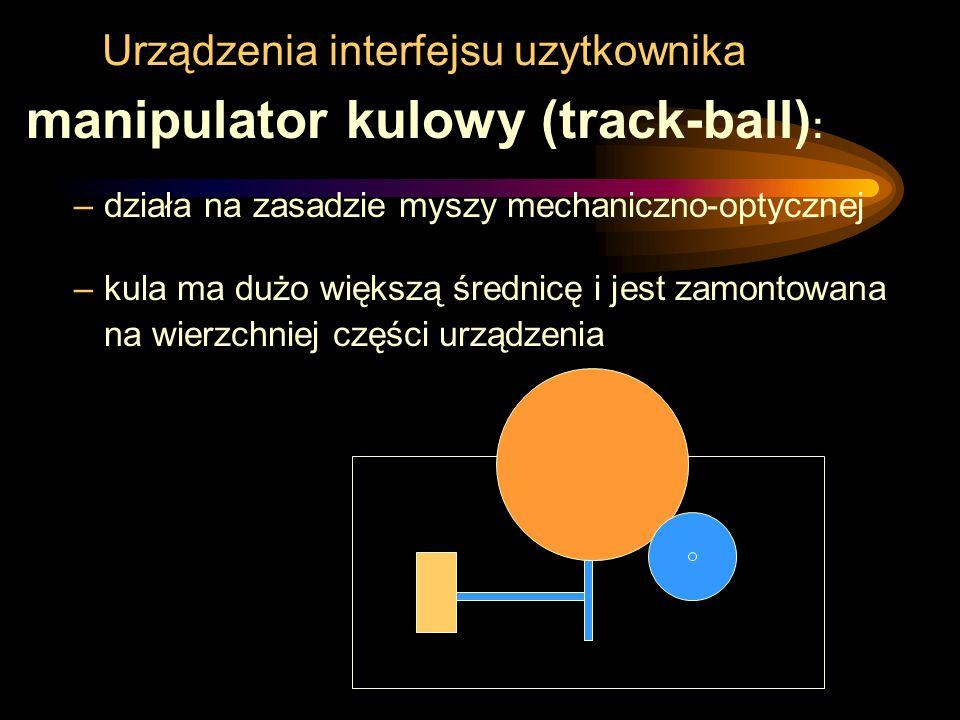 Urządzenia interfejsu uzytkownika manipulator kulowy (track-ball) : –działa na zasadzie myszy mechaniczno-optycznej –kula ma dużo większą średnicę i j