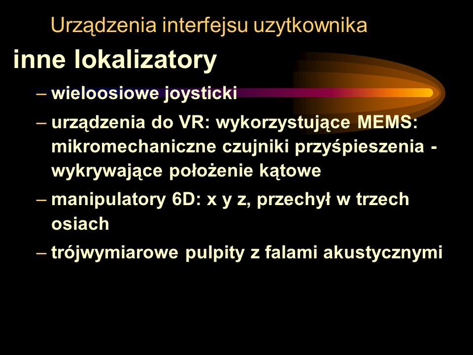 Urządzenia interfejsu uzytkownika inne lokalizatory –wieloosiowe joysticki –urządzenia do VR: wykorzystujące MEMS: mikromechaniczne czujniki przyśpies