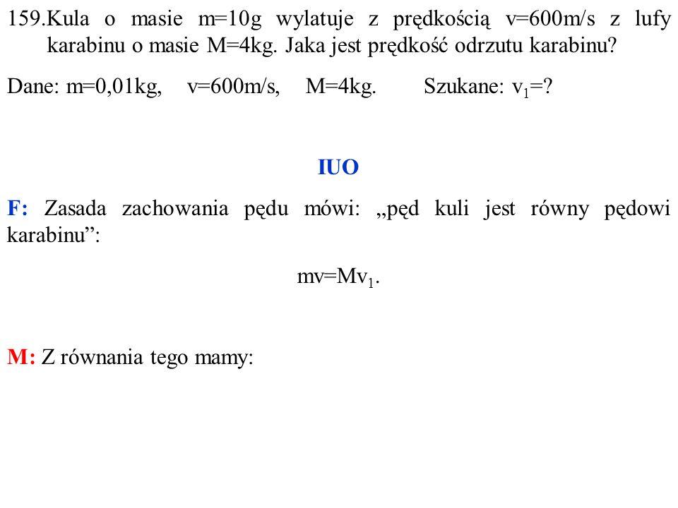 159.Kula o masie m=10g wylatuje z prędkością v=600m/s z lufy karabinu o masie M=4kg.