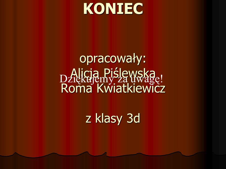KONIEC opracowały: Alicja Piślewska Roma Kwiatkiewicz z klasy 3d Dziękujemy za uwagę!