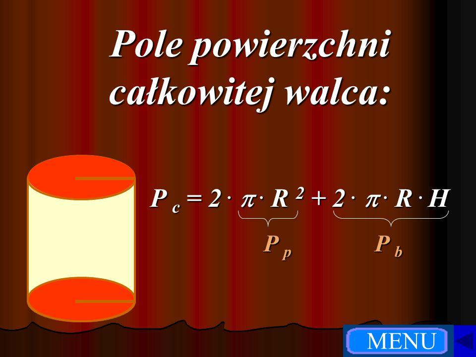 Pole powierzchni całkowitej walca: P c =2. .R 2+ 2. .R. H P p P b MENU