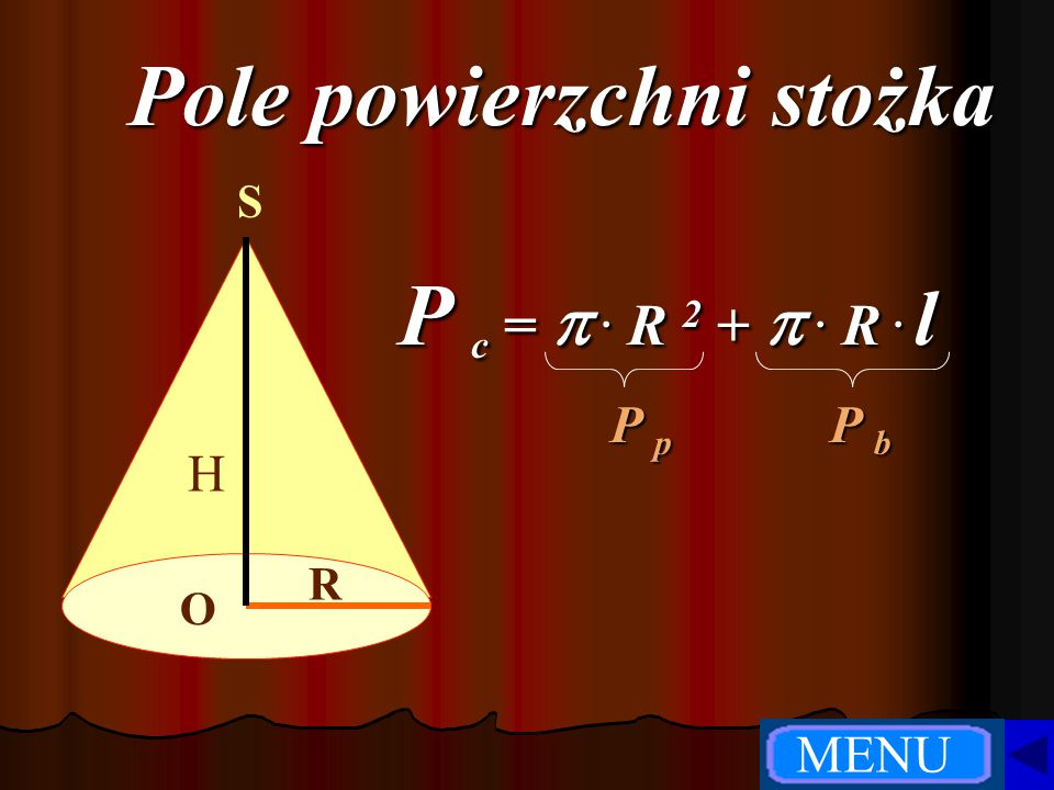 Pole powierzchni stożka R H O SP c = .R 2+ .R. l P p P b MENU
