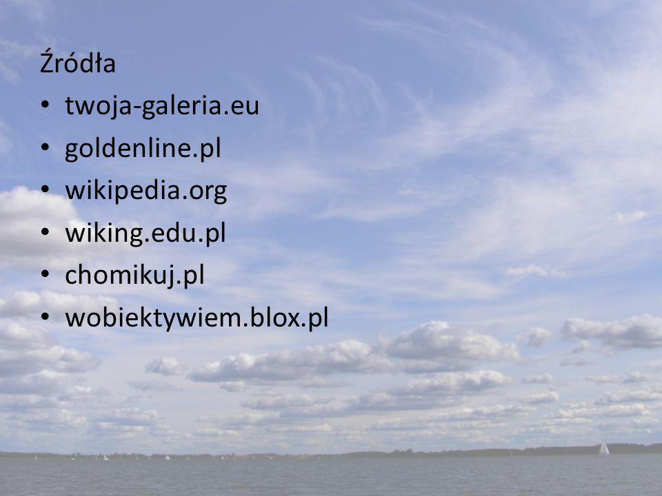 Źródła twoja-galeria.eu goldenline.pl wikipedia.org wiking.edu.pl chomikuj.pl wobiektywiem.blox.pl