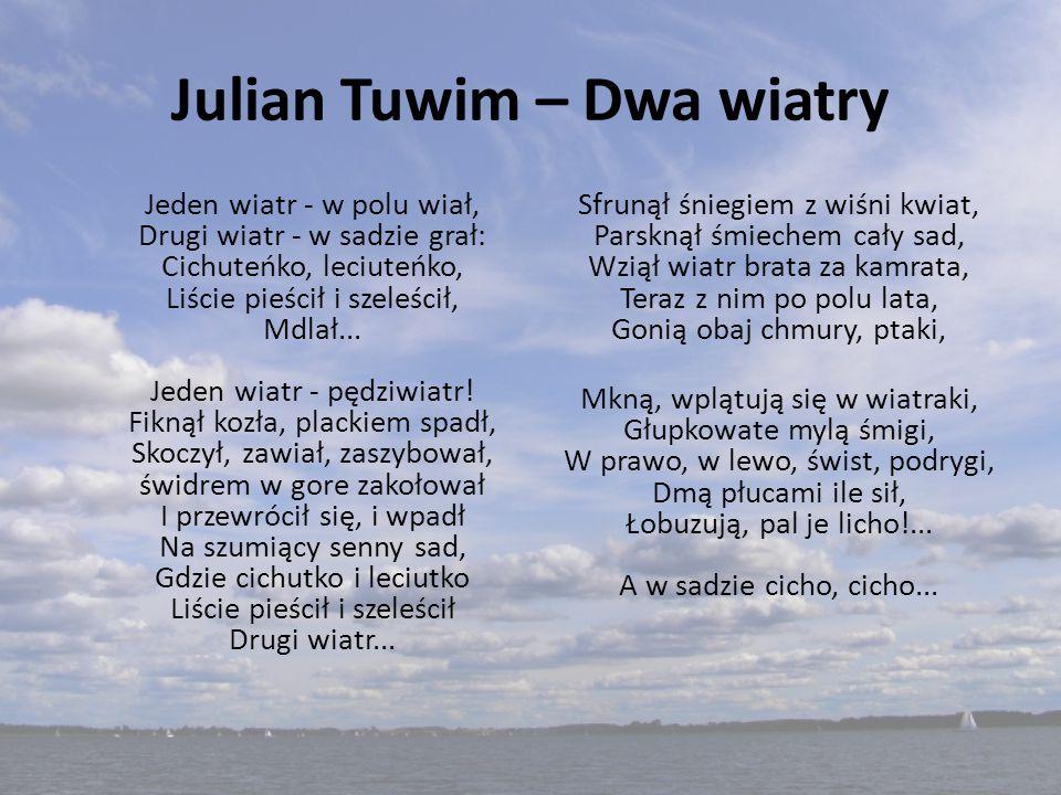 Julian Tuwim – Dwa wiatry Jeden wiatr - w polu wiał, Drugi wiatr - w sadzie grał: Cichuteńko, leciuteńko, Liście pieścił i szeleścił, Mdlał... Jeden w