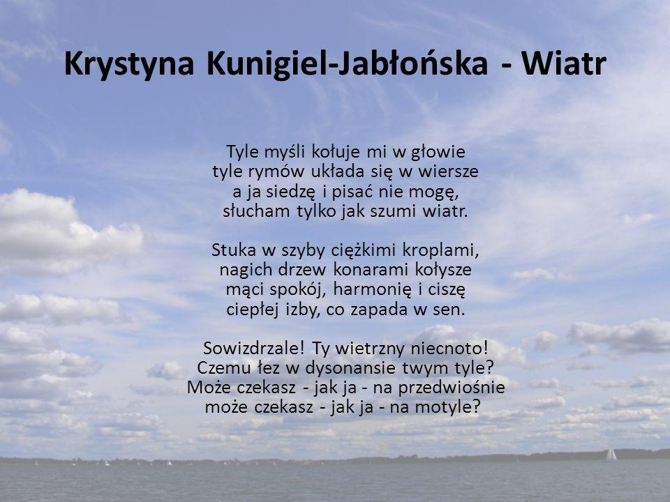 Krystyna Kunigiel-Jabłońska - Wiatr Tyle myśli kołuje mi w głowie tyle rymów układa się w wiersze a ja siedzę i pisać nie mogę, słucham tylko jak szum