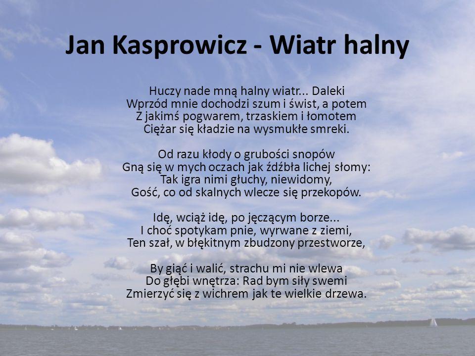 Jan Kasprowicz - Wiatr halny Huczy nade mną halny wiatr... Daleki Wprzód mnie dochodzi szum i świst, a potem Z jakimś pogwarem, trzaskiem i łomotem Ci