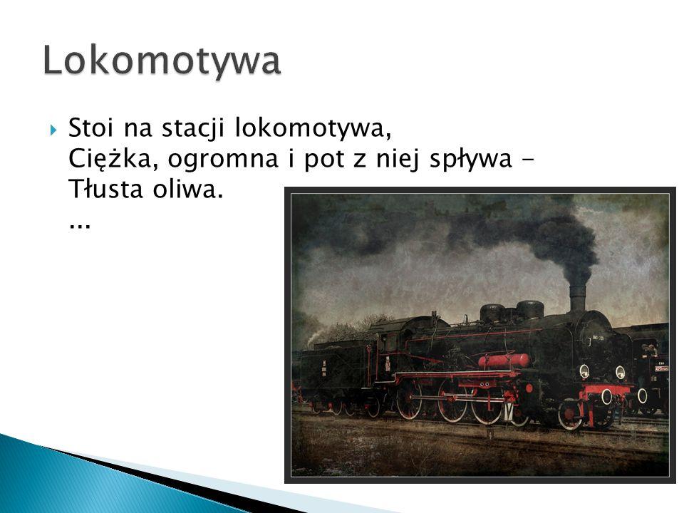 Stoi na stacji lokomotywa, Ciężka, ogromna i pot z niej spływa - Tłusta oliwa....