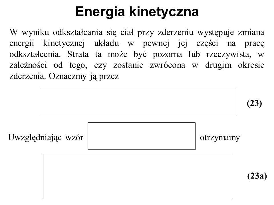 Energia kinetyczna W wyniku odkształcania się ciał przy zderzeniu występuje zmiana energii kinetycznej układu w pewnej jej części na pracę odkształcen