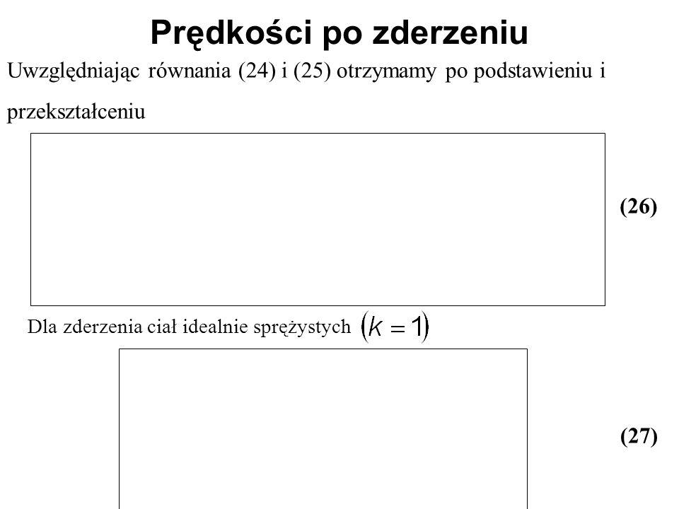 Prędkości po zderzeniu Uwzględniając równania (24) i (25) otrzymamy po podstawieniu i przekształceniu (26) Dla zderzenia ciał idealnie sprężystych (27