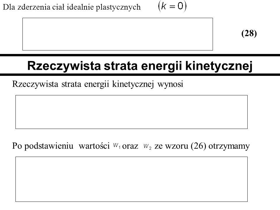Dla zderzenia ciał idealnie plastycznych (28) Rzeczywista strata energii kinetycznej Rzeczywista strata energii kinetycznej wynosi Po podstawieniu war