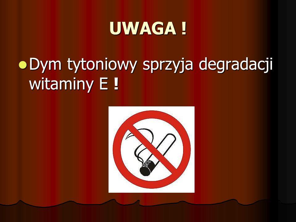 UWAGA ! Dym tytoniowy sprzyja degradacji witaminy E ! Dym tytoniowy sprzyja degradacji witaminy E !