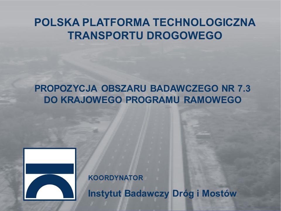 KOORDYNATOR Instytut Badawczy Dróg i Mostów POLSKA PLATFORMA TECHNOLOGICZNA TRANSPORTU DROGOWEGO PROPOZYCJA OBSZARU BADAWCZEGO NR 7.3 DO KRAJOWEGO PROGRAMU RAMOWEGO