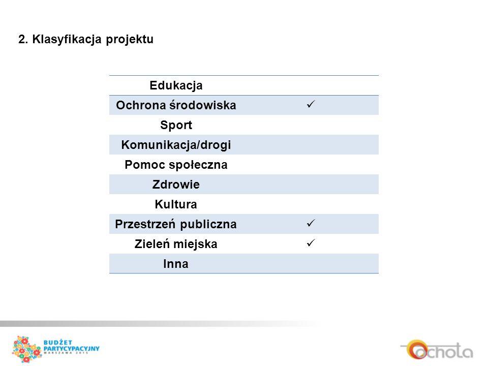 2. Klasyfikacja projektu Edukacja Ochrona środowiska Sport Komunikacja/drogi Pomoc społeczna Zdrowie Kultura Przestrzeń publiczna Zieleń miejska Inna