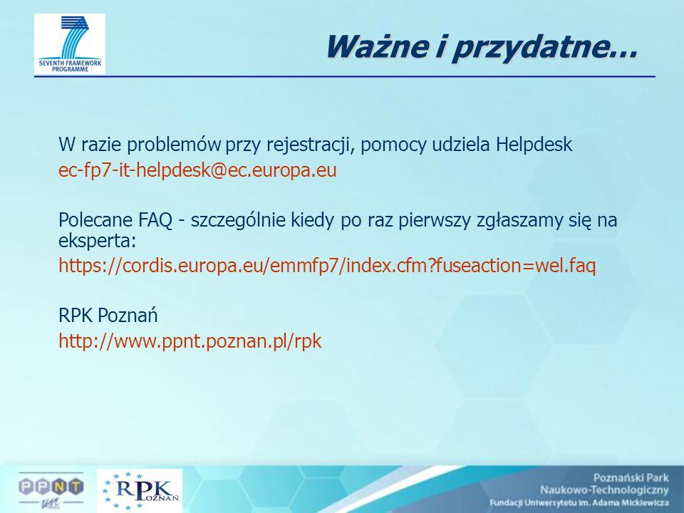 Ważne i przydatne… W razie problemów przy rejestracji, pomocy udziela Helpdesk ec-fp7-it-helpdesk@ec.europa.eu Polecane FAQ - szczególnie kiedy po raz pierwszy zgłaszamy się na eksperta: https://cordis.europa.eu/emmfp7/index.cfm?fuseaction=wel.faq RPK Poznań http://www.ppnt.poznan.pl/rpk