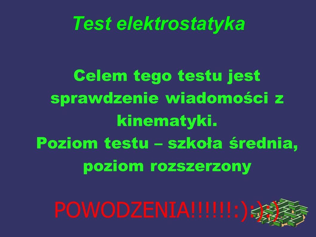 Test elektrostatyka Celem tego testu jest sprawdzenie wiadomości z kinematyki.
