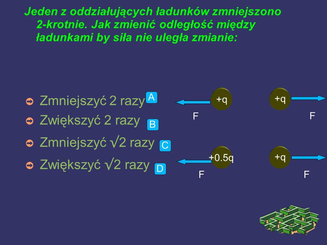 Czy zmieni się, jeśli tak ile razy siła oddziaływania między ładunkami jeśli przeniesiemy je z powietrza do nafty(przenikalność elektryczna nafty 2): ➲ Wzrośnie 2 razy ➲ Zmaleje 2 razy ➲ Zmaleje 4 razy ➲ Nie zmieni się ++ A B C D
