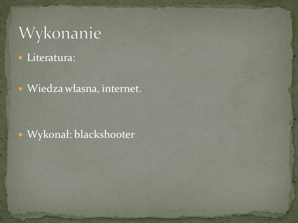 Literatura: Wiedza własna, internet. Wykonał: blackshooter