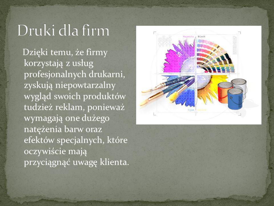 Dzięki temu, że firmy korzystają z usług profesjonalnych drukarni, zyskują niepowtarzalny wygląd swoich produktów tudzież reklam, ponieważ wymagają one dużego natężenia barw oraz efektów specjalnych, które oczywiście mają przyciągnąć uwagę klienta.
